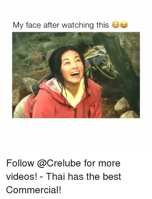 Memes, Videos, and Best: My face after watching this Follow @Crelube for more videos! - Thai has the best Commercial!
