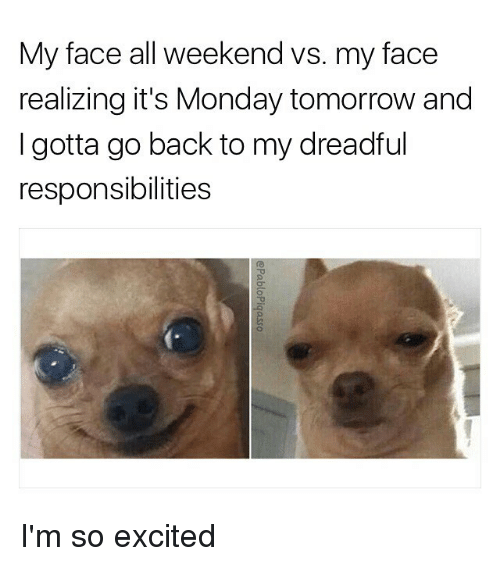 Monday Tomorrow: My face all weekend vs. my face  realizing it's Monday tomorrow and  I gotta go back to my dreadful  responsibilities I'm so excited