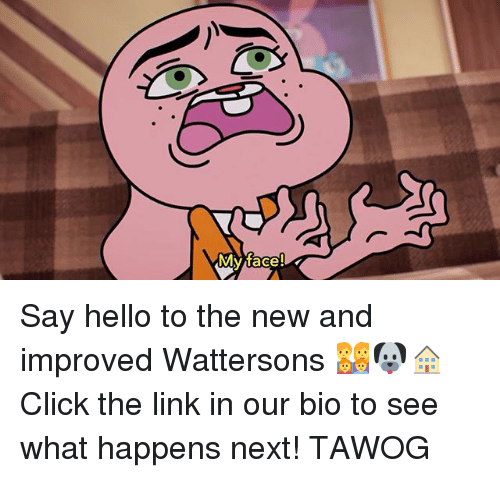 Click, Hello, and Memes: My face Say hello to the new and improved Wattersons 👨👩👧👦🐶🏠 Click the link in our bio to see what happens next! TAWOG