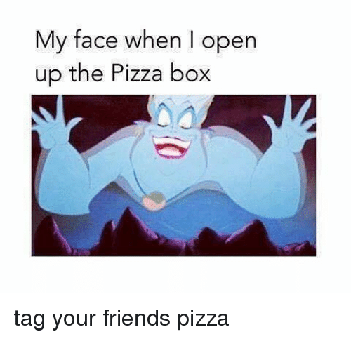 pizza boxes: My face when I open  up the Pizza box tag your friends pizza