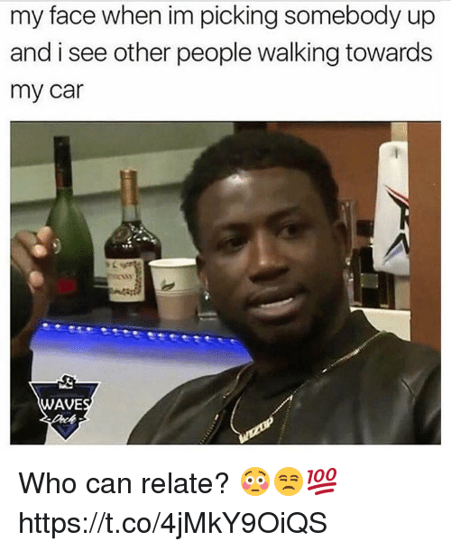 Memes, My Face When, and 🤖: my face when im picking somebody up  and i see other people walking towards  my car  WAVE Who can relate? 😳😒💯 https://t.co/4jMkY9OiQS