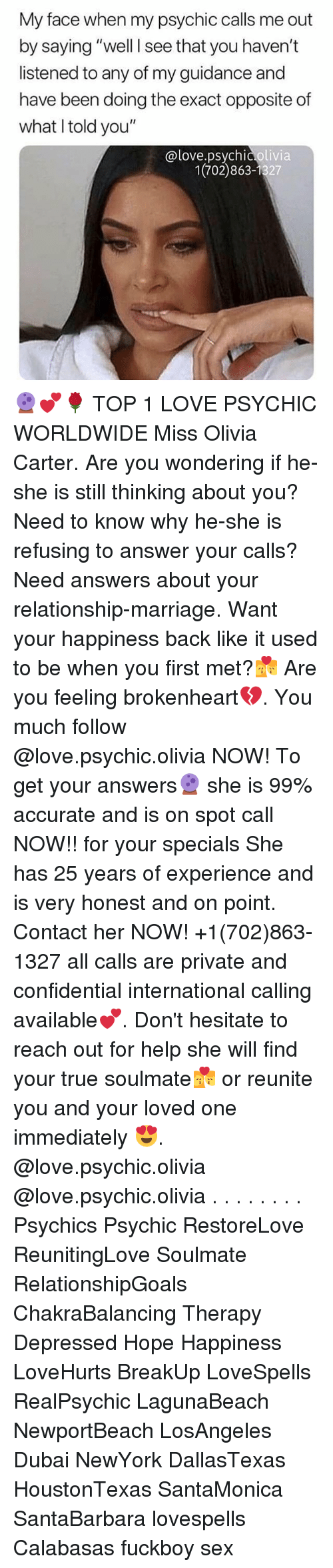 """brokenheart: My face when my psychic calls me out  by saying """"well I see that you haven't  listened to any of my guidance and  have been doing the exact opposite of  what Itold you""""  @love.psychic olivia  1(702)863-1327 🔮💕🌹 TOP 1 LOVE PSYCHIC WORLDWIDE Miss Olivia Carter. Are you wondering if he-she is still thinking about you? Need to know why he-she is refusing to answer your calls? Need answers about your relationship-marriage. Want your happiness back like it used to be when you first met?💏 Are you feeling brokenheart💔. You much follow @love.psychic.olivia NOW! To get your answers🔮 she is 99% accurate and is on spot call NOW!! for your specials She has 25 years of experience and is very honest and on point. Contact her NOW! +1(702)863-1327 all calls are private and confidential international calling available💕. Don't hesitate to reach out for help she will find your true soulmate💏 or reunite you and your loved one immediately 😍. @love.psychic.olivia @love.psychic.olivia . . . . . . . . Psychics Psychic RestoreLove ReunitingLove Soulmate RelationshipGoals ChakraBalancing Therapy Depressed Hope Happiness LoveHurts BreakUp LoveSpells RealPsychic LagunaBeach NewportBeach LosAngeles Dubai NewYork DallasTexas HoustonTexas SantaMonica SantaBarbara lovespells Calabasas fuckboy sex"""