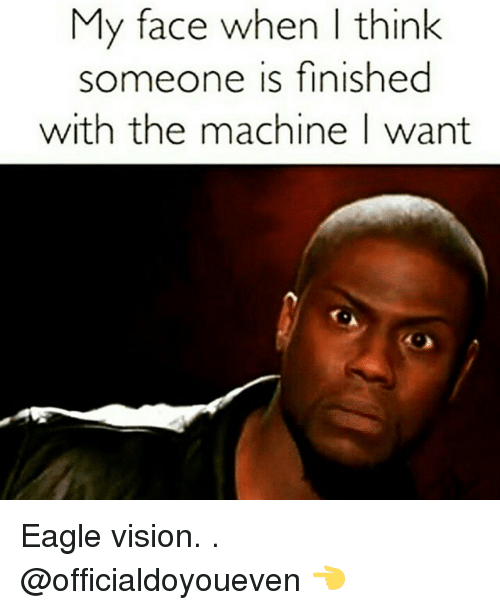 Eagle: My face when think  someone is finished  with the machine I want Eagle vision. . @officialdoyoueven 👈