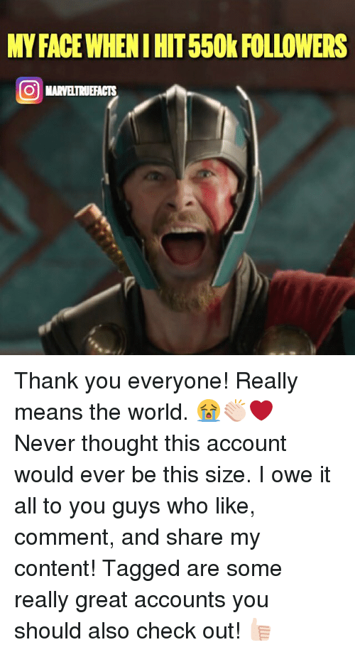 Memes, Thank You, and Tagged: MY FACE WHENI HIT550k FOLLOWERS Thank you everyone! Really means the world. 😭👏🏻❤ Never thought this account would ever be this size. I owe it all to you guys who like, comment, and share my content! Tagged are some really great accounts you should also check out! 👍🏻