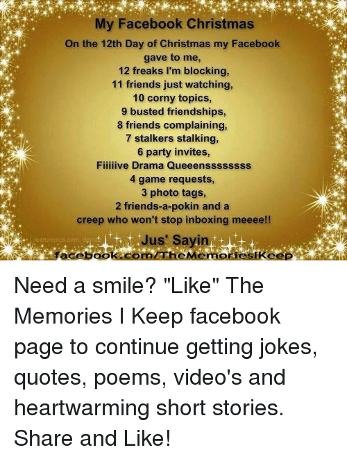 """Joke Quotes: My Facebook Christmas  On the 12th Day of Christmas my Facebook  gave to me,  12 freaks I'm blocking,  11 friends just watching,  10 corny topics  9 busted friendships,  8 friends complaining,  7 stalkers stalking,  6 party invites,  Fiiiiive Drama Queeenssssss  4 game requests,  3 photo tags,  2 friends-a-pokin and a  creep who won't stop inboxing meeee!!  Jus' Sayin  aturapics com  faceboo Need a smile?  """"Like"""" The Memories I Keep facebook page to continue getting jokes, quotes, poems, video's and heartwarming short stories. Share and Like!"""