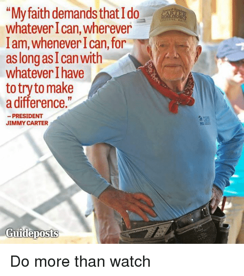 """Jimmie: """"My faith demands that Ido  whatever Ican, wherever  lam, whenever I can, for  as long as I can with  whatever have  to try to make  a difference.""""  PRESIDENT  JIMMY CARTER  Guideposts Do more than watch"""