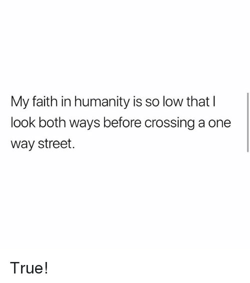 Memes, True, and Faith: My faith in humanity is so low that  look both ways before crossing a one  way street. True!
