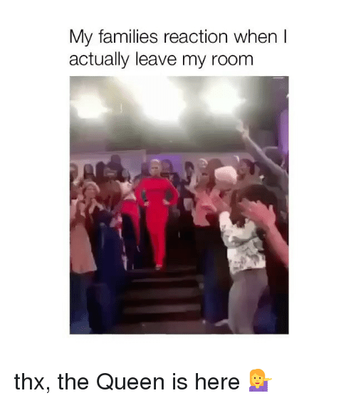 Queen, Girl Memes, and Thx: My families reaction when l  actually leave my room thx, the Queen is here 💁