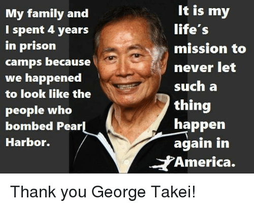 America, Family, and Memes: My family and  I spent 4 years  in prison  camps because  we happened  to look like the  people who  bombed Pear  Harbor.  It is my  life's  mission to  never let  such a  thing  happen  again in  America. Thank you George Takei!