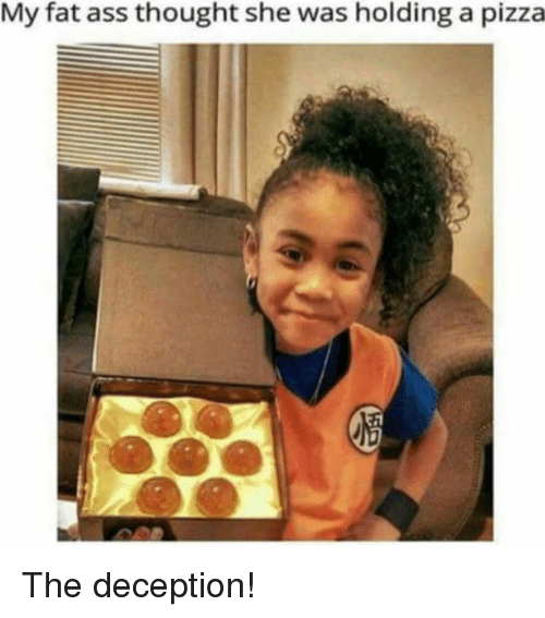 Fat Ass, Memes, and 🤖: My fat ass thought she was holding a pizza The deception!