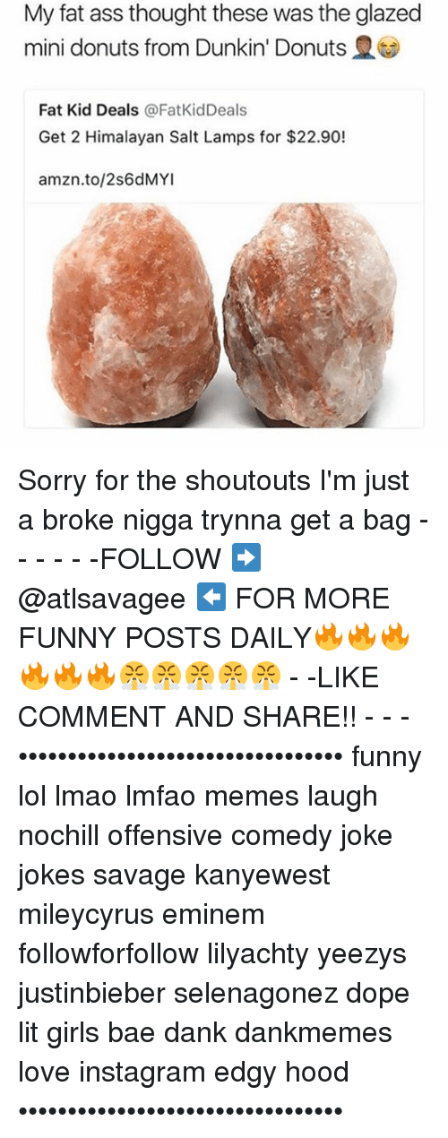Ass, Bae, and Dank: My fat ass thought these was the glazed  mini donuts from Dunkin' Donuts  Fat Kid Deals @FatKidDeals  Get 2 Himalayan Salt Lamps for $22.90!  amzn.to/2s6dMYI Sorry for the shoutouts I'm just a broke nigga trynna get a bag - - - - - -FOLLOW ➡️ @atlsavagee ⬅️ FOR MORE FUNNY POSTS DAILY🔥🔥🔥🔥🔥🔥😤😤😤😤😤 - -LIKE COMMENT AND SHARE!! - - - ••••••••••••••••••••••••••••••••• funny lol lmao lmfao memes laugh nochill offensive comedy joke jokes savage kanyewest mileycyrus eminem followforfollow lilyachty yeezys justinbieber selenagonez dope lit girls bae dank dankmemes love instagram edgy hood •••••••••••••••••••••••••••••••••