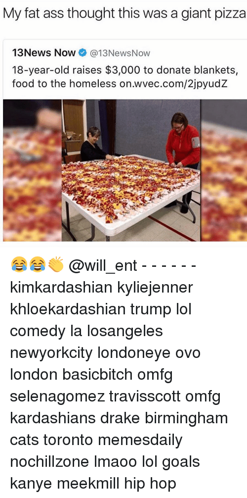Fat Ass, Memes, and Meekmill: My fat ass thought this was a giant pizza  13 News Now  @13NewsNow  18-year-old raises $3,000 to donate blankets,  food to the homeless on.wvec.com/2jpyudZ 😂😂👏 @will_ent - - - - - - kimkardashian kyliejenner khloekardashian trump lol comedy la losangeles newyorkcity londoneye ovo london basicbitch omfg selenagomez travisscott omfg kardashians drake birmingham cats toronto memesdaily nochillzone lmaoo lol goals kanye meekmill hip hop