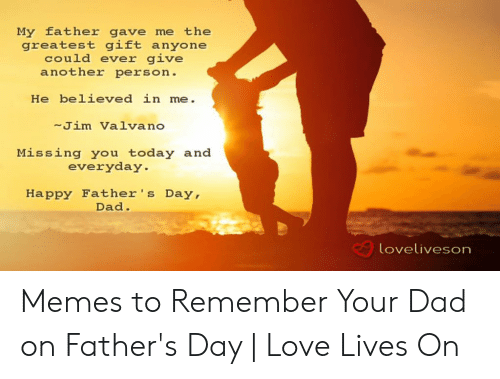 Happy Fathers Day Meme: My father gave me the  greatest gift anyone  could ever give  another person.  He believed in me.  -Jim Valvano  Missing you today and  everyday  Happy Father's Day,  Dad.  loveliveson Memes to Remember Your Dad on Father's Day | Love Lives On