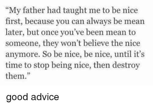 "Advice, Good, and Mean: ""My father had taught me to be nice  first, because you can always be mean  later, but once you've been mean to  someone, they won't believe the nice  anymore. So be nice, be nice, until it's  time to stop being nice, then destroy  them."" good advice"