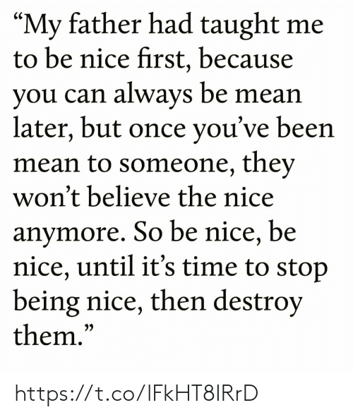 "Being Nice: ""My father had taught me  to be nice first, because  you can always be mean  later, but once you've been  mean to someone, they  won't believe the nice  anymore. So be nice, be  nice, until it's time to stop  being nice, then destroy  them.""  CS  3) https://t.co/lFkHT8IRrD"