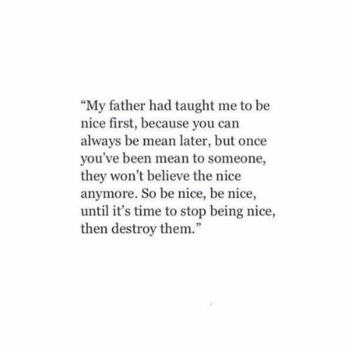 "Being Nice: ""My father had taught me to be  nice first, because you can  always be mean later, but once  you've been mean to someone,  they won't believe the nice  anymore. So be nice, be nice,  until it's time to stop being nice,  then destroy them.""  92"