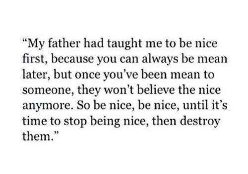 "Being Nice: My father had taught me to be nice  first, because you can always be mean  later, but once you've been mean to  someone, they won't believe the nice  anymore. So be nice, be nice, until it's  time to stop being nice, then destroy  them.""  95"