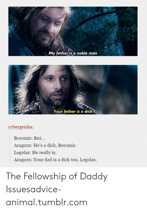 Aragorn: My father is a noble man  KENSUTT  Your father is a dičk  cybergeisha:  Boromir: But...  Aragorn: He's a dick, Boromir.  Legolas: He really is.  Aragorn: Your dad is a dick too, Legolas. The Fellowship of Daddy Issuesadvice-animal.tumblr.com