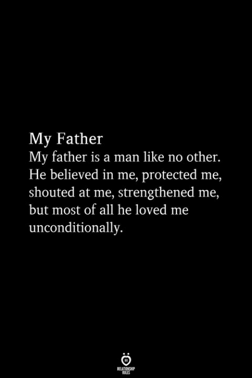 unconditionally: My Father  My father is a man like no other  He believed in me, protected me,  shouted at me, strengthened me,  but most of all he loved me  unconditionally