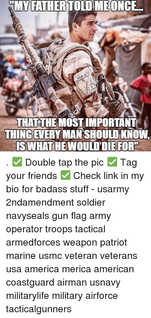 America, Friends, and Memes: MY FATHER TOLD MEONCE  THAT THE MOST IMPORTANT  THINGEVERY MAN SHOULD KNOW,  ISWHAT HE WOULD'DIE FORTD . ✅ Double tap the pic ✅ Tag your friends ✅ Check link in my bio for badass stuff - usarmy 2ndamendment soldier navyseals gun flag army operator troops tactical armedforces weapon patriot marine usmc veteran veterans usa america merica american coastguard airman usnavy militarylife military airforce tacticalgunners