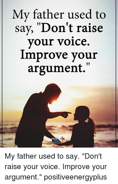 """Energized: My father used to  say, 'Don't raise  your voice.  improve your  argument.""""  OSIT  ENERG My father used to say. """"Don't raise your voice. Improve your argument."""" positiveenergyplus"""