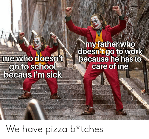 eme: my father who  doesn't go to work  because he has to  care of me  Eme who doesn't  go to school  becaus I'm sick  Mouad  sbat We have pizza b*tches