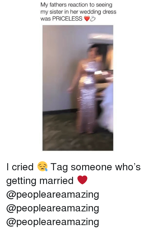 Memes, Dress, and Tag Someone: My fathers reaction to seeing  my sister in her wedding dress  was PRICELESSO I cried 😪 Tag someone who's getting married ❤️ @peopleareamazing @peopleareamazing @peopleareamazing