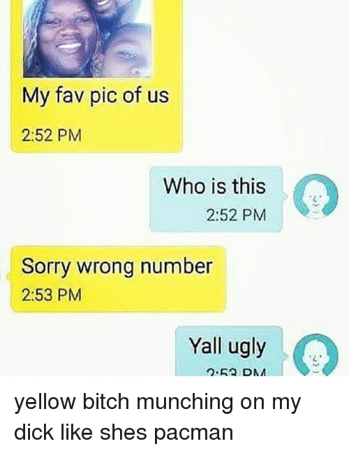 Bitch, Memes, and Sorry: My fav pic of us  2:52 PM  Who is this  who is his  2:52 PM  Sorry wrong number  2:53 PM  Yall ugly  2.53 DMM yellow bitch munching on my dick like shes pacman