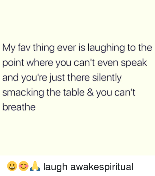 Memes, 🤖, and Table: My fav thing ever is laughing to the  point where you can't even speak  and you're just there silently  smacking the table & you can't  breathe 😀😊🙏 laugh awakespiritual