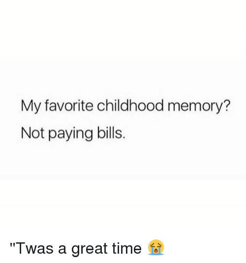 Paying Bills: My favorite childhood memory?  Not paying bills. ''Twas a great time 😭