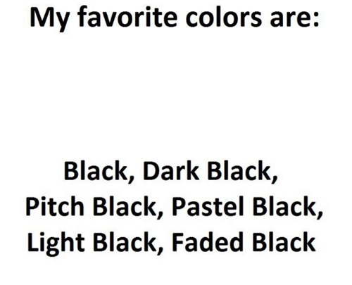 Memes, Faded, and Black: My favorite colors are:  Black, Dark Black,  Pitch Black, Pastel Black,  Light Black, Faded Black
