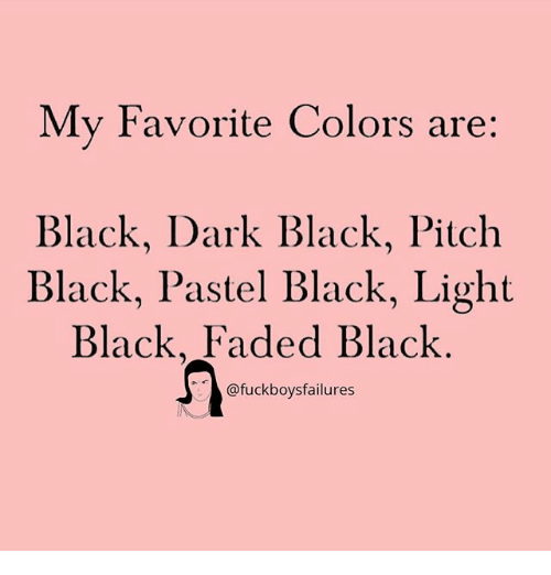 Faded, Black, and Girl Memes: My Favorite Colors are:  Black, Dark Black, Pitch  Black, Pastel Black, Light  Black, Faded Black  @fuckboysfailures