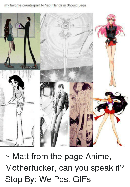 counterpart: my favorite counterpart to Yaoi Hands is Shoujo Legs  made lunch ~ Matt from the page Anime, Motherfucker, can you speak it? Stop By: We Post GIFs