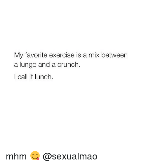 Girl Memes: My favorite exercise is a mix between  a lunge and a crunch.  I call it lunch mhm 😋 @sexualmao