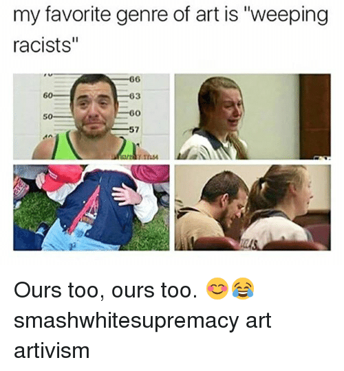 """Memes, 🤖, and Art: my favorite genre of art is """"weeping  racists""""  s 66  03  50 Ours too, ours too. 😊😂 smashwhitesupremacy art artivism"""
