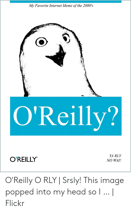 Ya Rly: My Favorite Internet Meme of the 2000's  O'Reilly?  YA RLY  NO WAI!  O'REILLY O'Reilly O RLY | Srsly! This image popped into my head so I … | Flickr