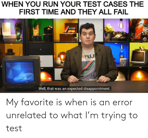 Test: My favorite is when is an error unrelated to what I'm trying to test