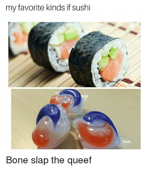 Memes, Sushi, and 🤖: my favorite kinds if sushi Bone slap the queef
