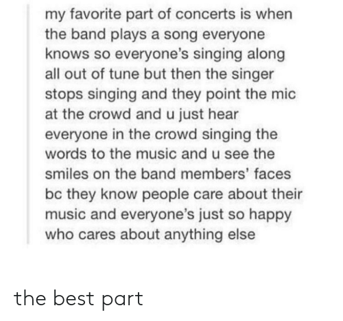 singer: my favorite part of concerts is when  the band plays a song everyone  knows so everyone's singing along  all out of tune but then the singer  stops singing and they point the mic  at the crowd and u just hear  everyone in the crowd singing the  words to the music and u see the  smiles on the band members' faces  bc they know people care about their  music and everyone's just so happy  who cares about anything else the best part