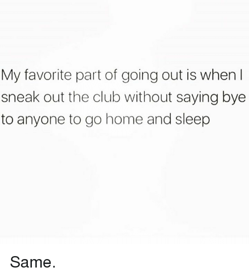 Club, Dank, and Home: My favorite part of going out is when I  sneak out the club without saying bye  to anyone to go home and sleep Same.
