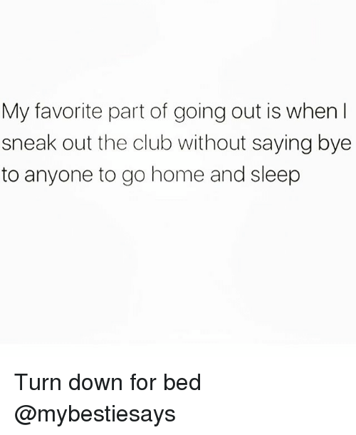 Club, Home, and Girl Memes: My favorite part of going out is when l  sneak out the club without saying bye  to anyone to go home and sleep Turn down for bed @mybestiesays