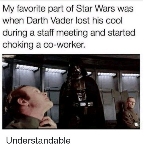 understandable: My favorite part of Star Wars was  when Darth Vader lost his cool  during a staff meeting and started  choking a co-worker. Understandable