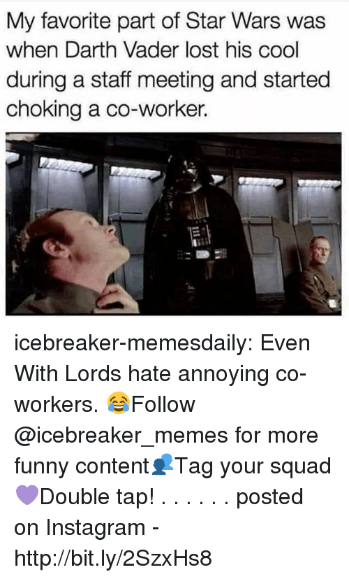 Staff Meeting: My favorite part of Star Wars was  when Darth Vader lost his cool  during a staff meeting and started  choking a co-worker. icebreaker-memesdaily:  Even With Lords hate annoying co-workers. 😂Follow @icebreaker_memes for more funny content👥Tag your squad 💜Double tap! . . . . . .                        posted on Instagram - http://bit.ly/2SzxHs8