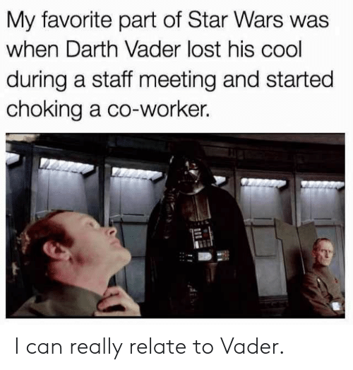 Staff Meeting: My favorite part of Star Wars was  when Darth Vader lost his cool  during a staff meeting and started  choking a co-worker. I can really relate to Vader.
