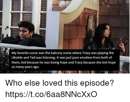 Memes, Ted, and Lost: My favorite scene was the balcony scene where Tracy was playing the  Ukulele and Ted was listening. It was just pure emotion from both of  them, ted because he was losing hope and Tracy because she lost hope  so many years ago. Who else loved this episode? https://t.co/6aa8NNcXxO