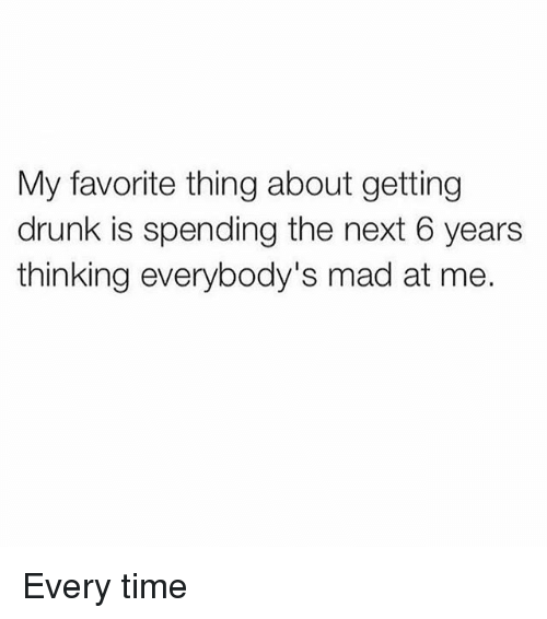Drunk, Memes, and Time: My favorite thing about getting  drunk is spending the next 6 years  thinking everybody's mad at me. Every time