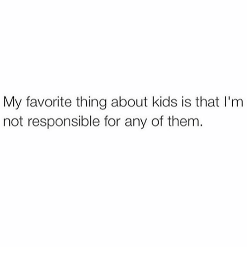 Dank, Kids, and 🤖: My favorite thing about kids is that I'm  not responsible for any of them
