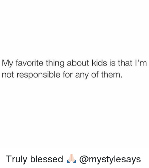 Blessed, Kids, and Girl Memes: My favorite thing about kids is that l'm  not responsible for any of them. Truly blessed 🙏🏻 @mystylesays