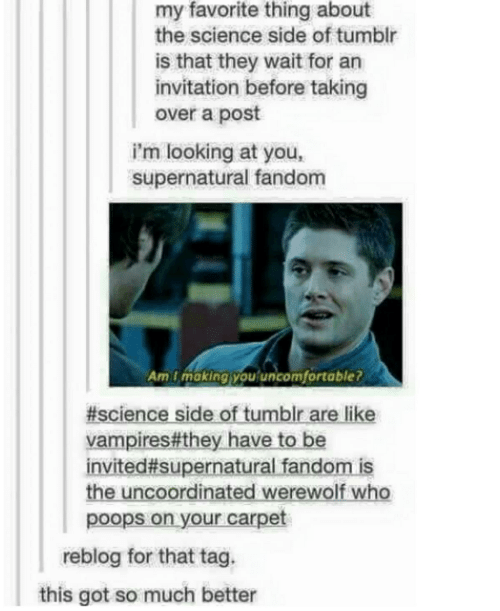Supernatural Fandom: my favorite thing about  the science side of tumblr  is that they wait for an  invitation before taking  over a post  i'm looking at you,  supernatural fandom  Am i making you'uncomfortable?  #science side of tumblr are like  vampires#they have to be  invited#supernatural fandom is  the uncoordinated werewolf who  poops on your carpet  reblog for that tag.  this got so much better