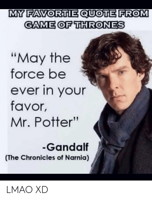 "Gandalf: MY FAVORTIE QUOTE FROM  GAME OF THRONES  ""May the  force be  ever in your  favor,  Mr. Potter""  Gandalf  (The Chronicles of Narnia) LMAO XD"